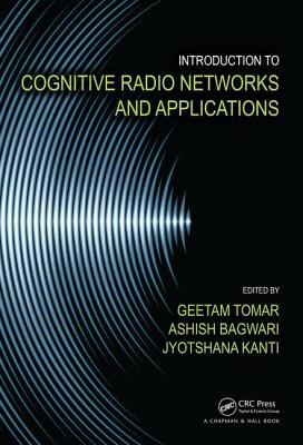 Introduction to Cognitive Radio Networks and Applications - Tomar, Geetam (Editor), and Bagwari, Ashish (Editor), and Kanti, Jyotshana (Editor)