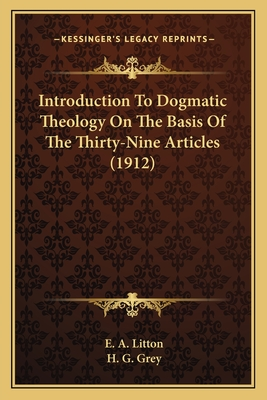 Introduction to Dogmatic Theology on the Basis of the Thirty-Nine Articles (1912) - Litton, E A, and Grey, H G (Editor)