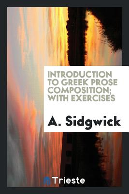 Introduction to Greek Prose Composition; With Exercises - Sidgwick, A