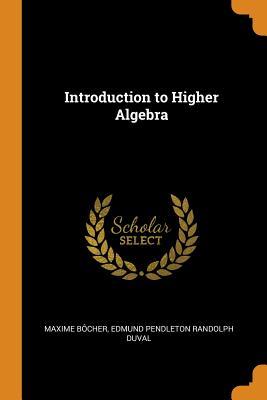 Introduction to Higher Algebra - Bocher, Maxime, and Duval, Edmund Pendleton Randolph