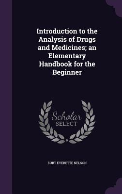 Introduction to the Analysis of Drugs and Medicines; An Elementary Handbook for the Beginner - Nelson, Burt Everette