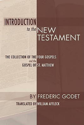 Introduction to the New Testament: The Collection of the Four Gospels and the Gospel of St. Matthew - Godet, Frederic Louis, and Affleck, William (Translated by)