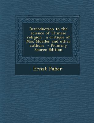 Introduction to the Science of Chinese Religion: A Critique of Max Mueller and Other Authors - Primary Source Edition - Faber, Ernst