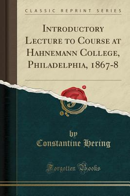 Introductory Lecture to Course at Hahnemann College, Philadelphia, 1867-8 (Classic Reprint) - Hering, Constantine
