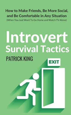 Introvert Survival Tactics: How to Make Friends, Be More Social, and Be Comfortable in Any Situation (When You Just Want to Go Home and Watch TV Alone) - King, Patrick