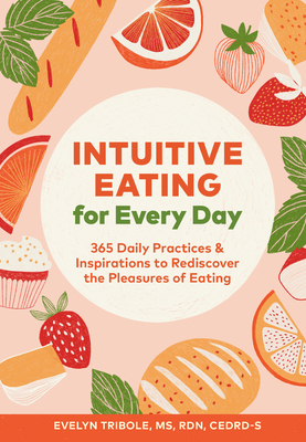 Intuitive Eating for Every Day: 365 Daily Practices & Inspirations to Rediscover the Pleasures of Eating - Tribole, Evelyn