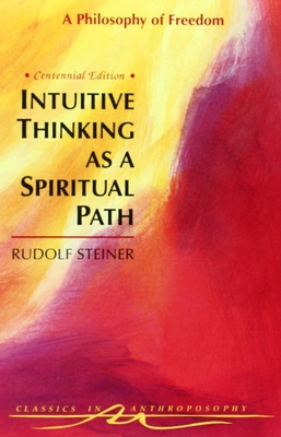 Intuitive Thinking as a Spiritual Path: A Philosophy of Freedom (Cw 4) - Steiner, Rudolf, and Hughes, Gertrude Reif (Introduction by), and Lipson, Michael (Translated by)