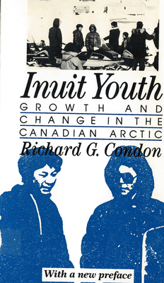 Inuit Youth: Growth and Change in the Canadian Arctic - Condon, Richard G