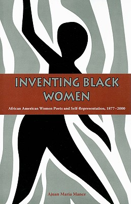 Inventing Black Women: African American Women Poets and Self-Representation, 1877-2000 - Mance, Ajuan Maria