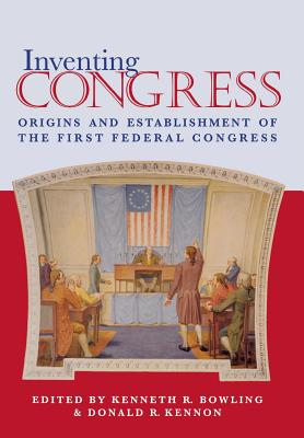 Inventing Congress: Origins and Establishment of First Federal Congress - Bowling, Kenneth R, Professor