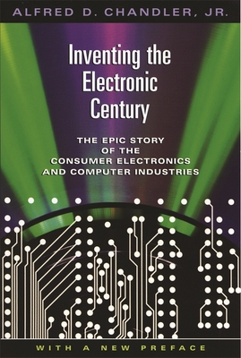 Inventing the Electronic Century: The Epic Story of the Consumer Electronics and Computer Industries, with a New Preface - Chandler, Alfred DuPont, Jr.
