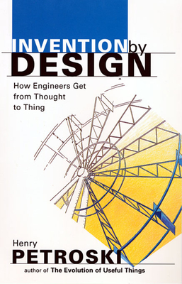 Invention by Design: How Engineers Get from Thought to Thing - Petroski, Henry