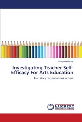 Investigating Teacher Self-Efficacy for Arts Education - Garvis, Susanne