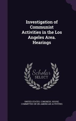 Investigation of Communist Activities in the Los Angeles Area. Hearings - United States Congress House Committe (Creator)
