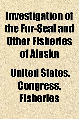 Investigation of the Fur-Seal and Other Fisheries of Alaska - Fisheries, United States Congress