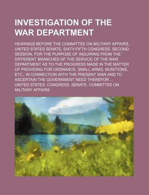 Investigation of the War Department; Hearings Before the Committee on Military Affairs, United States Senate, Sixty-Fifth Congress, Second Session, for the Purpose of Inquiring from the Different Branches of the Service of the Volume 1 - Affairs, United States Congress