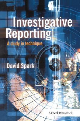 Investigative Reporting: A study in technique - Spark, David