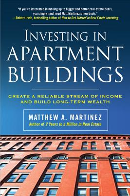 Investing in Apartment Buildings: Create a Reliable Stream of Income and Build Long-Term Wealth - Martinez, Matthew A