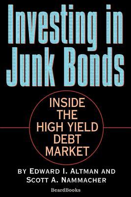 Investing in Junk Bonds: Inside the High Yield Debt Market - Altman, Edward I, and Nammacher, Scott A