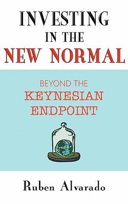 Investing in the New Normal: Beyond the Keynesian Endpoint - Alvarado, Ruben