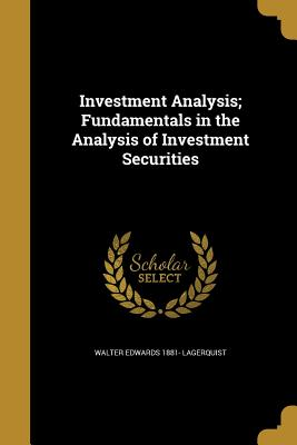 Investment Analysis; Fundamentals in the Analysis of Investment Securities - Lagerquist, Walter Edwards 1881-