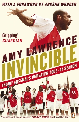 Invincible: Inside Arsenal's Unbeaten 2003-2004 Season - Lawrence, Amy, and Wenger, Arsene (Foreword by)