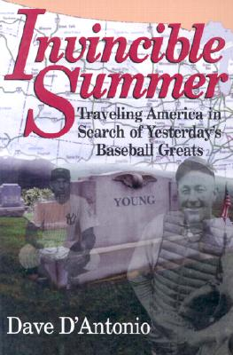 Invincible Summer: Traveling America in Search of Yesterday's Baseball Greats - D'Antonio, Dave