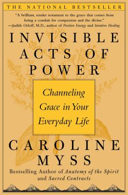 Invisible Acts of Power: Channeling Grace in Your Everyday Life - Myss, Caroline, PhD