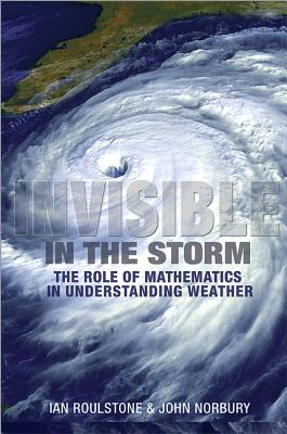 Invisible in the Storm: The Role of Mathematics in Understanding Weather - Roulstone, Ian, and Norbury, John