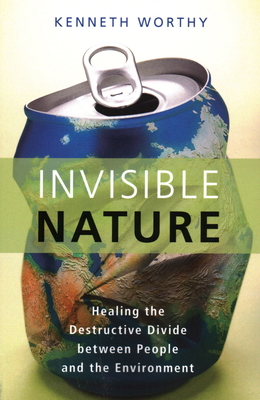 Invisible Nature: Healing the Destructive Divide Between People and the Environment - Worthy, Kenneth
