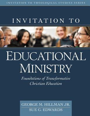 Invitation to Educational Ministry: Foundations of Transformative Christian Education - Hillman Jr, George M (Editor), and Edwards, Sue (Editor)
