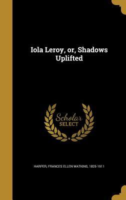 Iola Leroy, Or, Shadows Uplifted - Harper, Frances Ellen Watkins 1825-1911 (Creator)