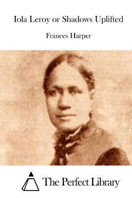 Iola Leroy or Shadows Uplifted - Harper, Frances, and The Perfect Library (Editor)
