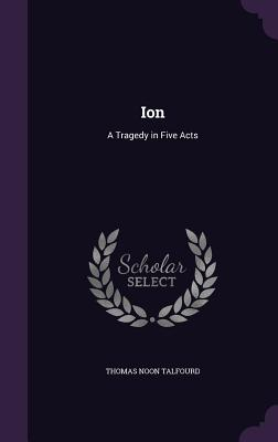 Ion: A Tragedy in Five Acts - Talfourd, Thomas Noon, Sir