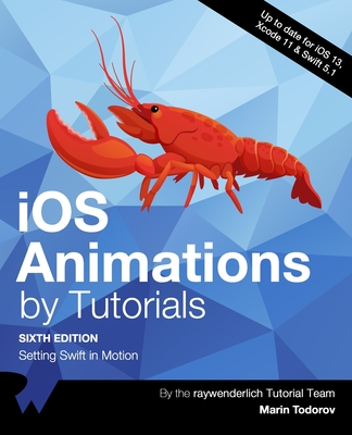 iOS Animations by Tutorials (Sixth Edition): Setting Swift in Motion - Todorov, Marin, and Tutorial Team, Raywenderlich