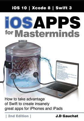 IOS Apps for Masterminds, 2nd Edition: How to Take Advantage of Swift 3 to Create Insanely Great Apps for Iphones and Ipads - Gauchat, J D