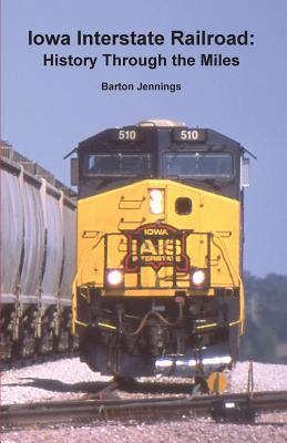 Iowa Interstate Railroad: History Through the Miles - Jennings, Barton
