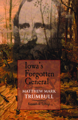 Iowa's Forgotten General: Matthew Mark Trumbull and the Civil War - Lyftogt, Kenneth L