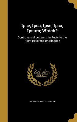 Ipse, Ipsa; Ipse, Ipsa, Ipsum; Which?: Controversial Letters ... in Reply to the Right Reverend Dr. Kingdon - Quigley, Richard Francis