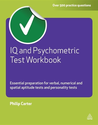 IQ and Psychometric Test Workbook: Essential Preparation for Verbal Numerical and Spatial Aptitude Tests and Personality Tests - Carter, Philip