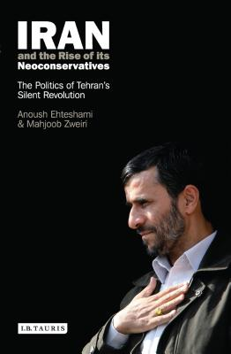 Iran and the Rise of Its Neoconservatives: The Politics of Tehran's Silent Revolution - Ehteshami, Anoushiravan, and Zweiri, Mahjoob