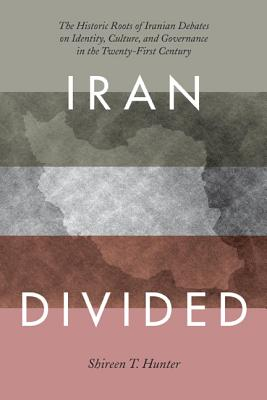 Iran Divided: The Historical Roots of Iranian Debates on Identity, Culture, and Governance in the Twenty-First Century - Hunter, Shireen T