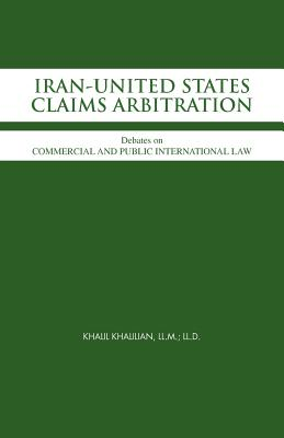 Iran-United States Claims Arbitration: Debates on Commercial and Public International Law - Khalilian LL M LL D, Khalil, and Khalilian, Sayyed Khalil