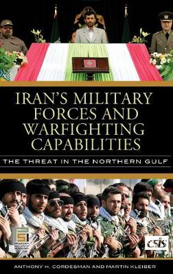 Iran's Military Forces and Warfighting Capabilities: The Threat in the Northern Gulf - Cordesman, Anthony H, Dr., and Kleiber, Martin