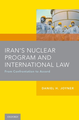 Iran's Nuclear Program and International Law: From Confrontation to Accord - Joyner, Daniel H