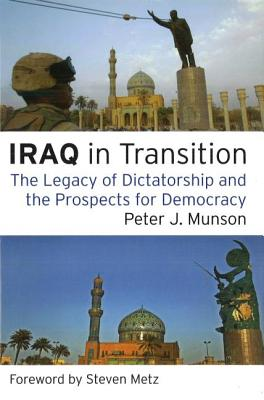 Iraq in Transition: The Legacy of Dictatorship and the Prospects for Democracy - Munson, Peter J, and Metz, Steven (Foreword by)