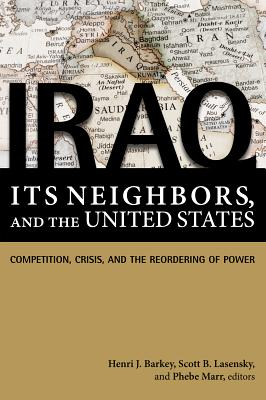 Iraq, Its Neighbors, and the United States: Competition, Crisis, and the Reordering of Power - Barkey, Henri J (Editor)