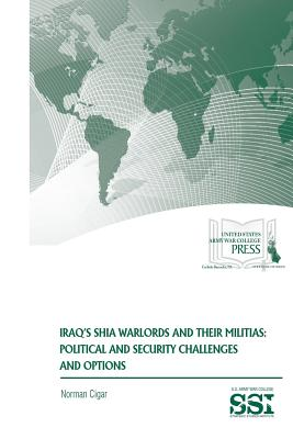 Iraq?s Shia Warlords and Their Militias: Political and Security Challenges and Options - Cigar, Norman