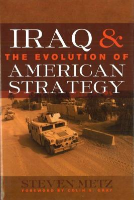 Iraq & the Evolution of American Strategy - Metz, Steven, and Gray, Colin S (Foreword by)