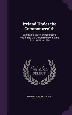 Ireland Under the Commonwealth: Being a Selection of Documents Relating to the Government of Ireland from 1651 to 1659 - Dunlop, Robert